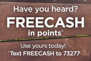 Have you heard? FREECASH in points† Use yours today! *Text FREECASH to 73277