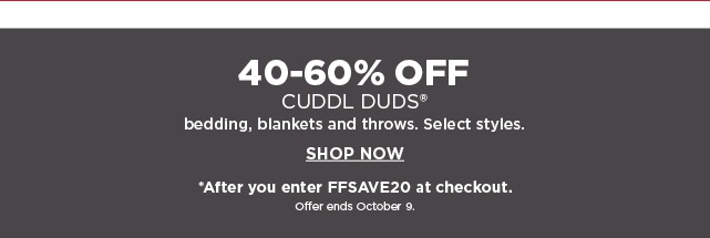 40-60% Off Cuddl Duds bedding. blankets, & throws. Select Styles. *After you enter FFSAVE20 at checkout. Ends 10/9. Shop Now.