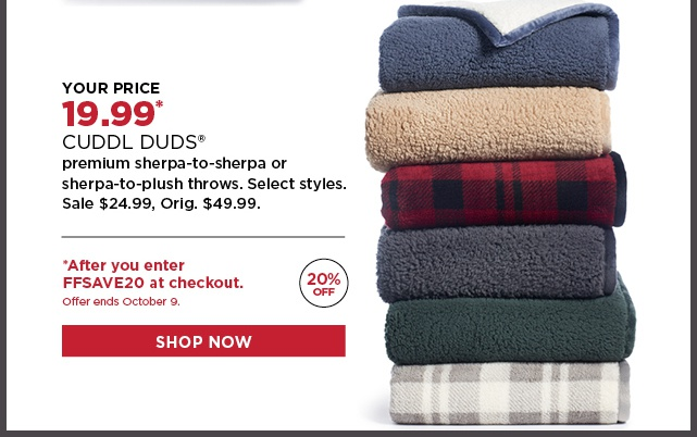 19.99 Cuddl Duds premiu, sherpa or plush throws. Select Styles. Sale $24.99. Orig. 49.99. *After you enter FFSAVE20 at checkout. Ends 10/9.