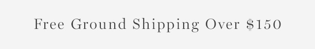 FREE GROUND SHIPPING OVER $150