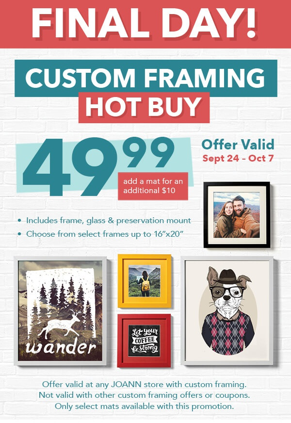 FINAL DAY! CUSTOM FRAMING HOT BUY. 49.99 includes frame, glass and preservation mount. Add a mat for an additional $10. Choose from select frames up to 16 by 20 inches. Offer valid through October 7.