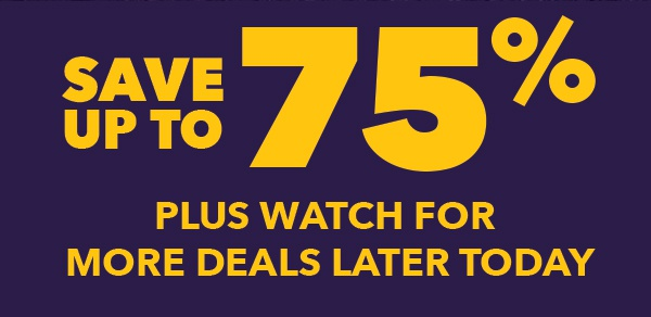 Save Up To 75% PLUS Watch for More Deals Later Today.