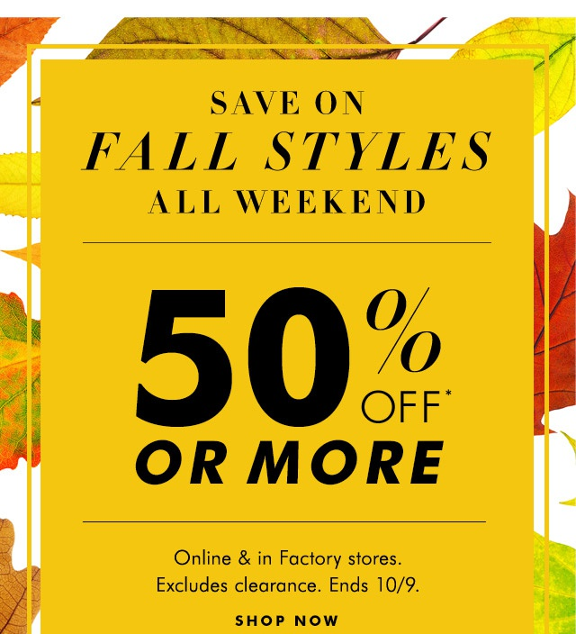 SAVE ON FALL STYLES ALL WEEKEND | 50% OFF* OR MORE