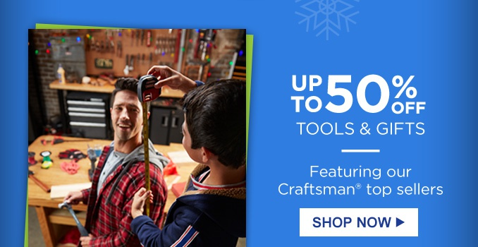 UP TO 50% OFF TOOLS & GIFTS | Featuring our Craftsman® top sellers | SHOP NOW