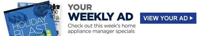 YOUR WEEKLY AD | Check out this week's home appliance manager specials | VIEW YOUR AD