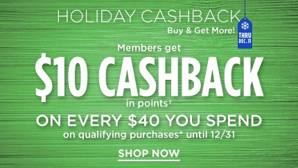 HOLIDAY CASHBACK | Buy & Get MORE! THRU DEC 31 | Members get $10 CASHBACK in points† ON EVERY $40 YOU SPEND on qualifying purchases* until 12/31 | SHOP NOW