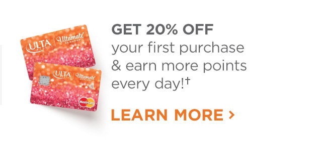 Get 20 Percent Off your first purchase and earn more points every day! Learn more about the Ulta Beauty Credit Cards.
