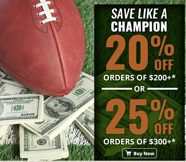 Save Like a Champion 20% orders of $200+* OR 25% orders of $300+* Buy Now!