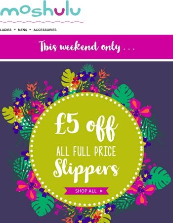 £5 off slippers weekend!