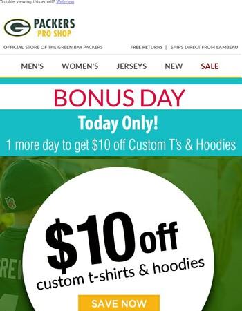 Bonus day! $10 off Custom T-Shirts & Hoodies.
