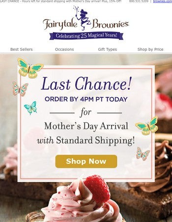 LAST CHANCE - Hours left for standard shipping with Mother's Day arrival! Plus, 15% Off!
