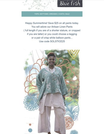 Happy Summer! Save $25 on any blue fish linen or organic pants or leggings now through Friday 23rd.