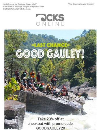 Last Chance for Savings. Good Gauley - take 20% off! Order NOW sale ends at midnight tonight!